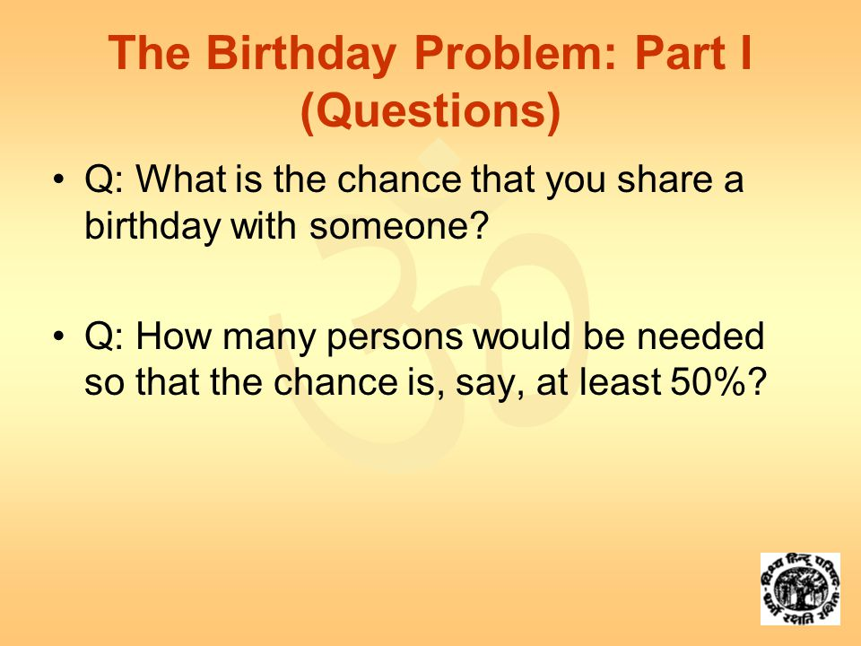  The Birthday Problem: Part I (Questions) Q: What is the chance that you share a birthday with someone.