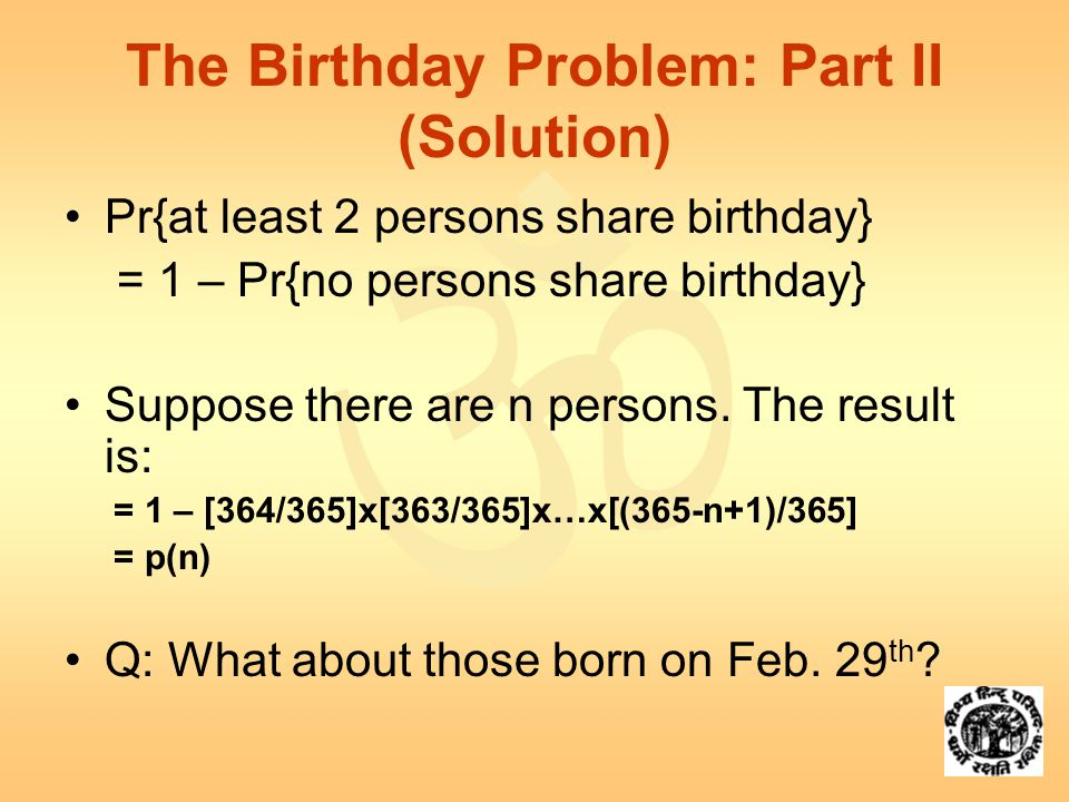  The Birthday Problem: Part II (Solution) Pr{at least 2 persons share birthday} = 1 – Pr{no persons share birthday} Suppose there are n persons.