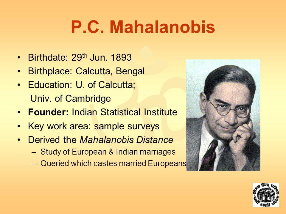  P.C. Mahalanobis Birthdate: 29 th Jun. 1893 Birthplace: Calcutta, Bengal Education: U.