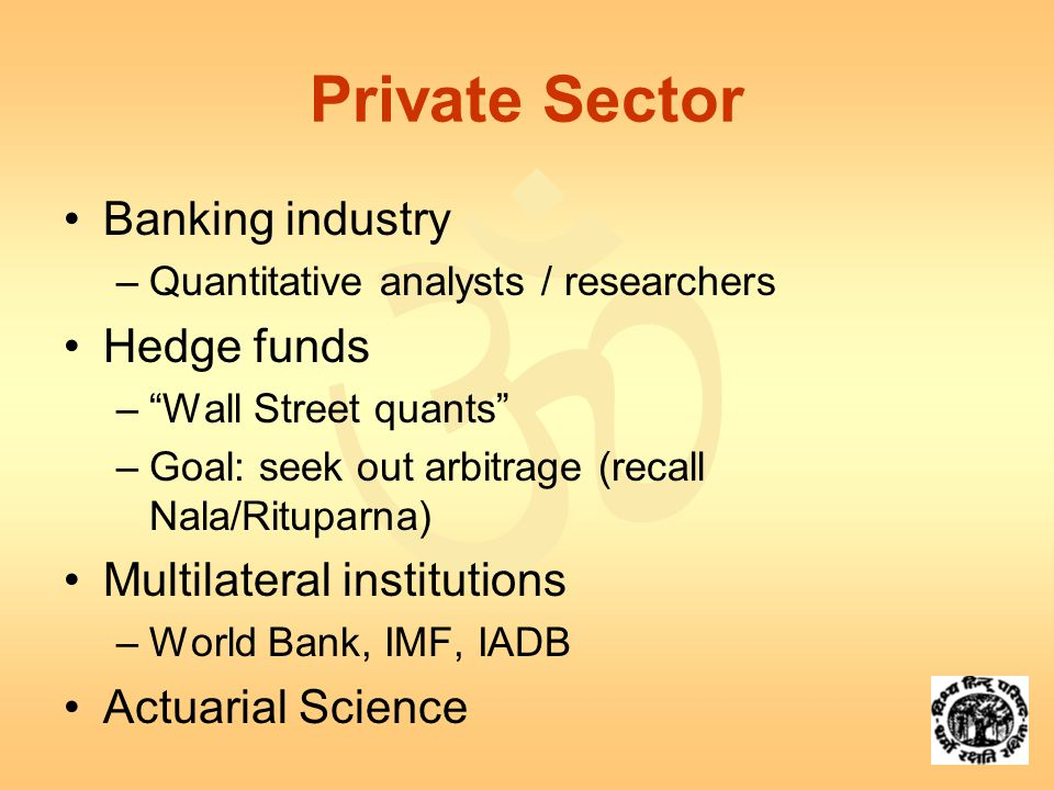  Private Sector Banking industry –Quantitative analysts / researchers Hedge funds – Wall Street quants –Goal: seek out arbitrage (recall Nala/Rituparna) Multilateral institutions –World Bank, IMF, IADB Actuarial Science