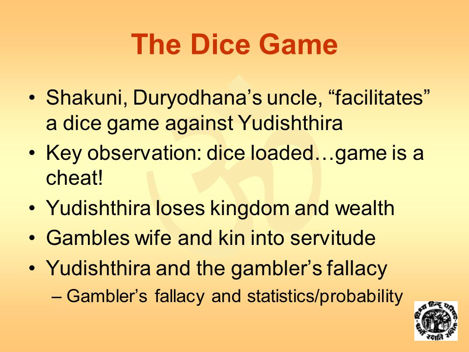  The Dice Game Shakuni, Duryodhana's uncle, facilitates a dice game against Yudishthira Key observation: dice loaded…game is a cheat.