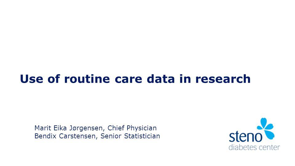 Use of routine care data in research Marit Eika Jørgensen, Chief Physician Bendix Carstensen, Senior Statistician