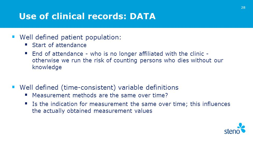 Use of clinical records: DATA  Well defined patient population:  Start of attendance  End of attendance - who is no longer affiliated with the clinic - otherwise we run the risk of counting persons who dies without our knowledge  Well defined (time-consistent) variable definitions  Measurement methods are the same over time.