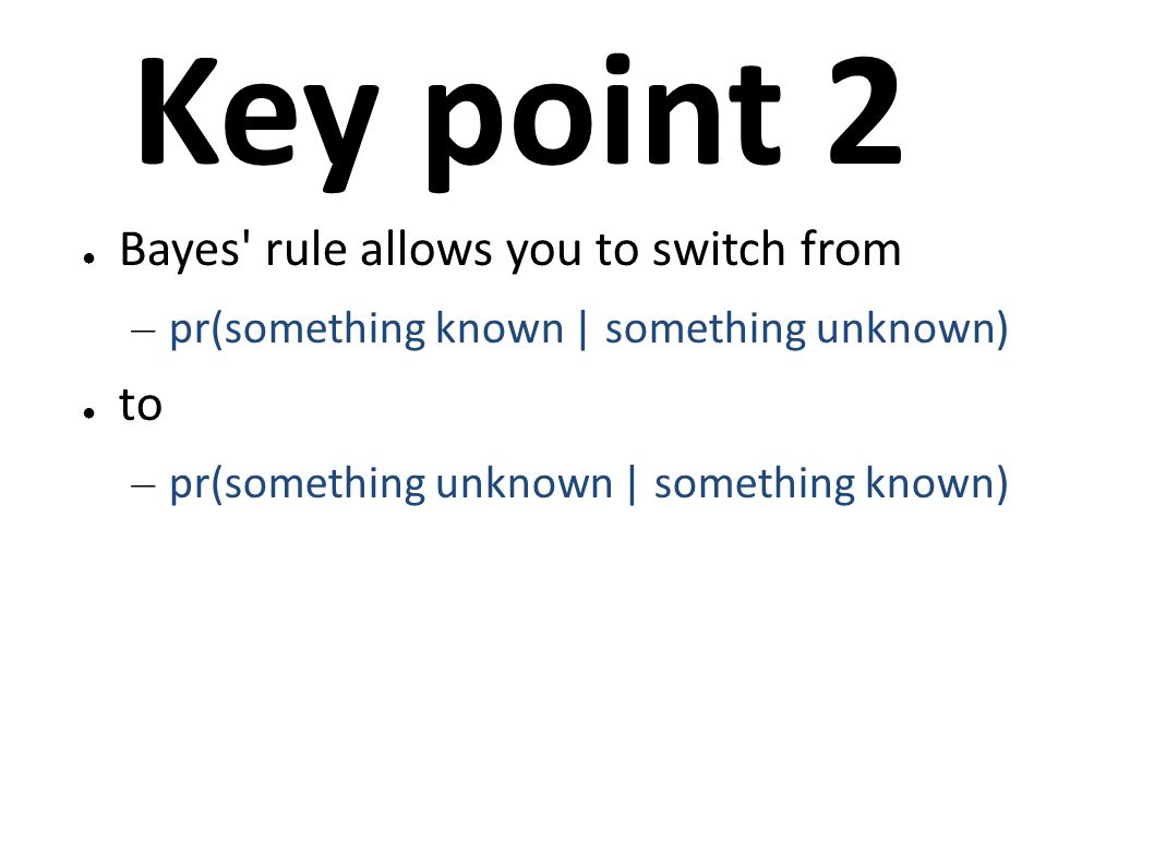 Key point 2 ● Bayes' rule allows you to switch from – pr(something known | something unknown) ● to – pr(something unknown | something known)