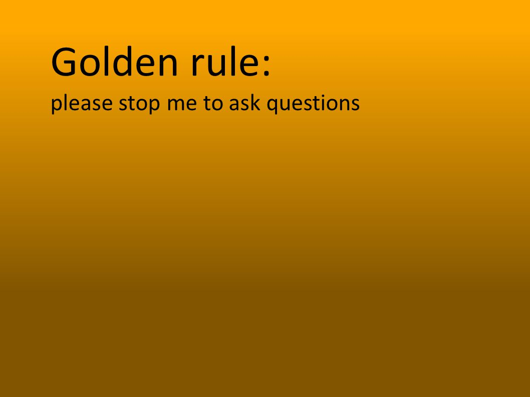 Golden rule: please stop me to ask questions