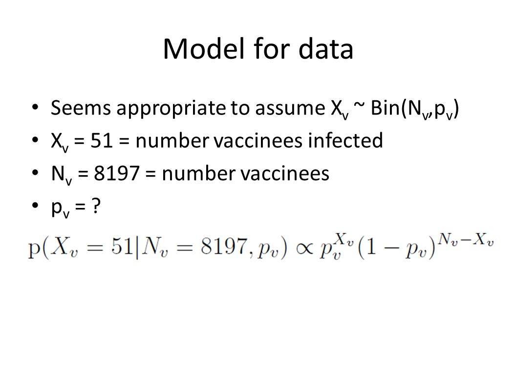 Model for data Seems appropriate to assume X v ~ Bin(N v,p v ) X v = 51 = number vaccinees infected N v = 8197 = number vaccinees p v = .