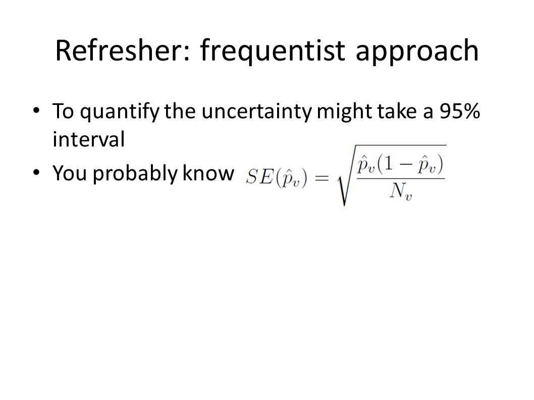 Refresher: frequentist approach To quantify the uncertainty might take a 95% interval You probably know (involves cheating: assuming you know p v and assuming the same size is close to infinity--- actually there are better equations for small samples)