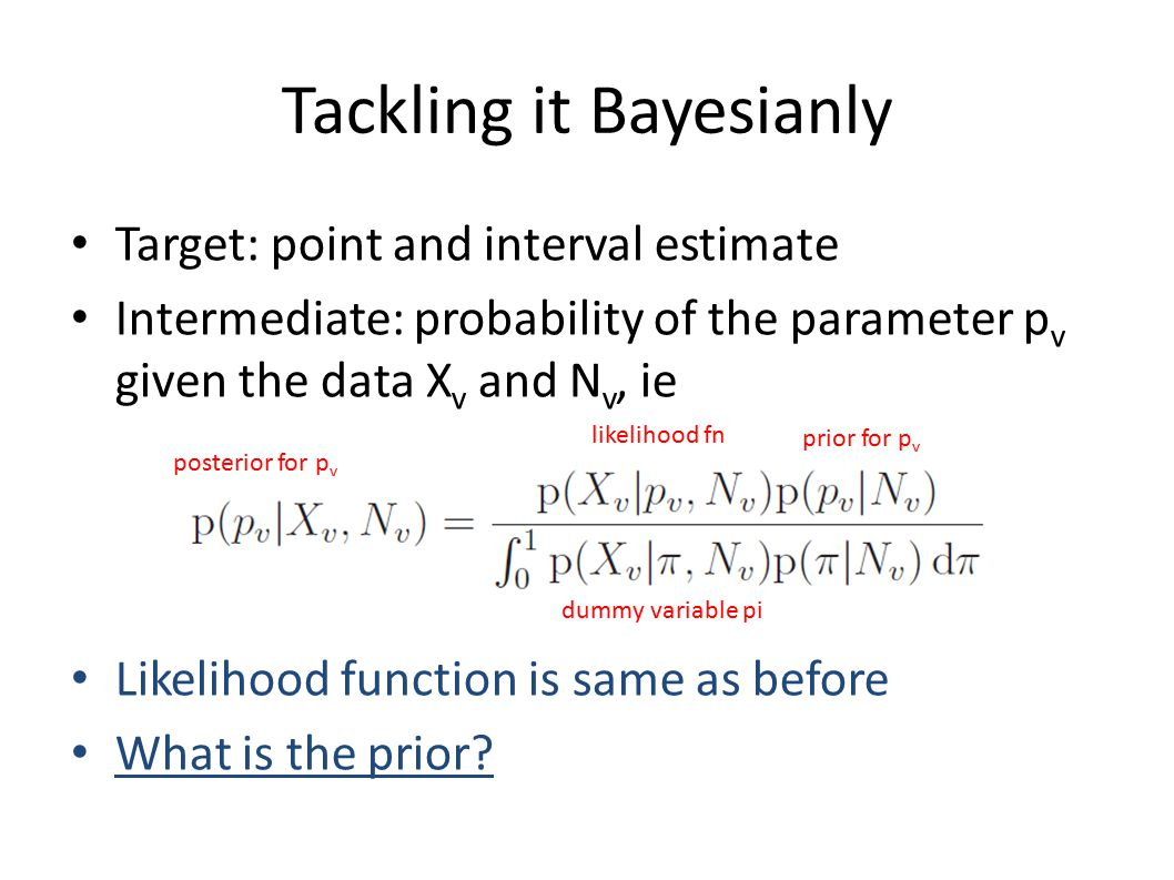 Tackling it Bayesianly Target: point and interval estimate Intermediate: probability of the parameter p v given the data X v and N v, ie Likelihood function is same as before What is the prior.
