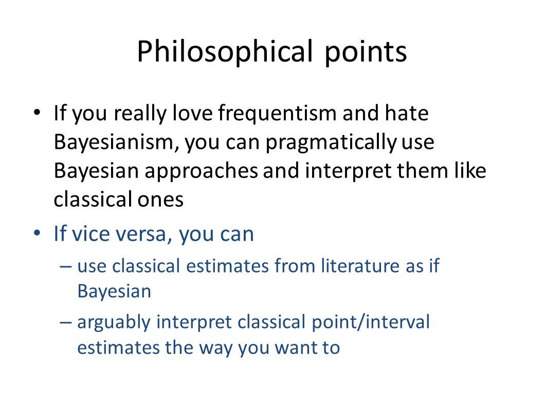 Philosophical points If you really love frequentism and hate Bayesianism, you can pragmatically use Bayesian approaches and interpret them like classi