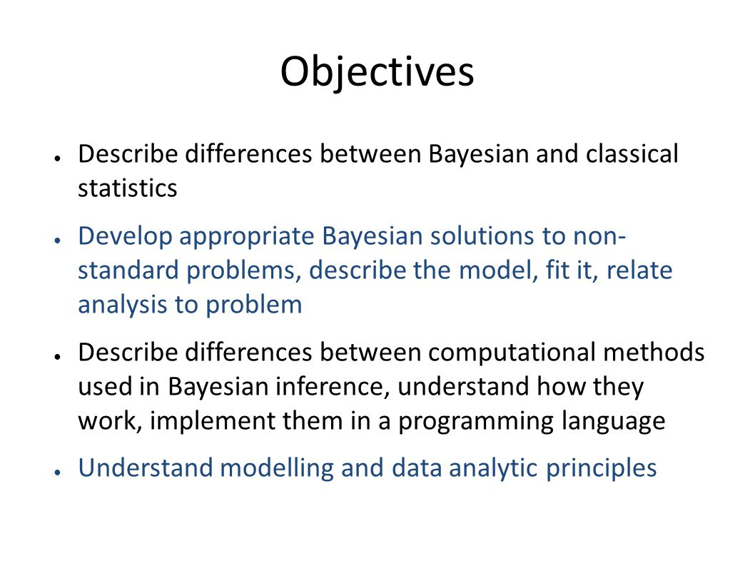 Objectives ● Describe differences between Bayesian and classical statistics ● Develop appropriate Bayesian solutions to non- standard problems, describe the model, fit it, relate analysis to problem ● Describe differences between computational methods used in Bayesian inference, understand how they work, implement them in a programming language ● Understand modelling and data analytic principles