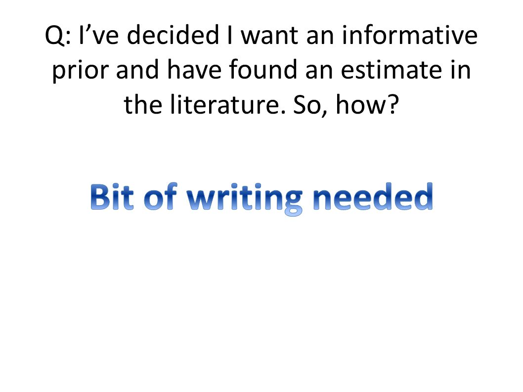 Q: I've decided I want an informative prior and have found an estimate in the literature. So, how