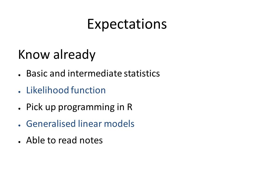 Expectations Know already ● Basic and intermediate statistics ● Likelihood function ● Pick up programming in R ● Generalised linear models ● Able to read notes