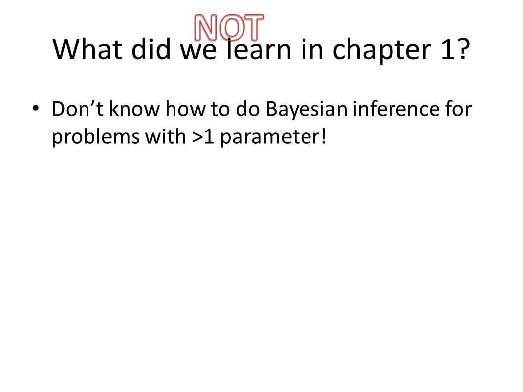 What did we learn in chapter 1? Don't know how to do Bayesian inference for problems with >1 parameter! Chapter 2 & 3: computing posteriors Importance