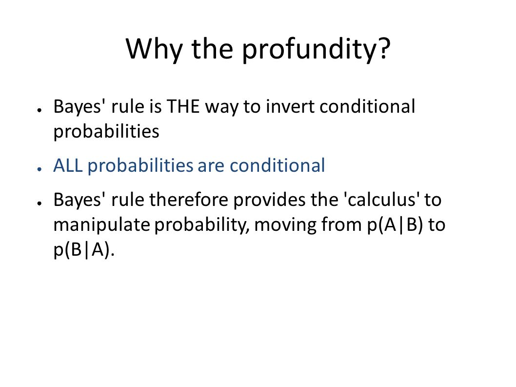 Why the profundity? ● Bayes' rule is THE way to invert conditional probabilities ● ALL probabilities are conditional ● Bayes' rule therefore provides