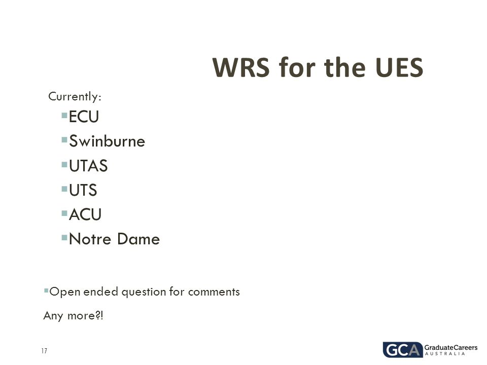 17 WRS for the UES Currently:  ECU  Swinburne  UTAS  UTS  ACU  Notre Dame  Open ended question for comments Any more?!