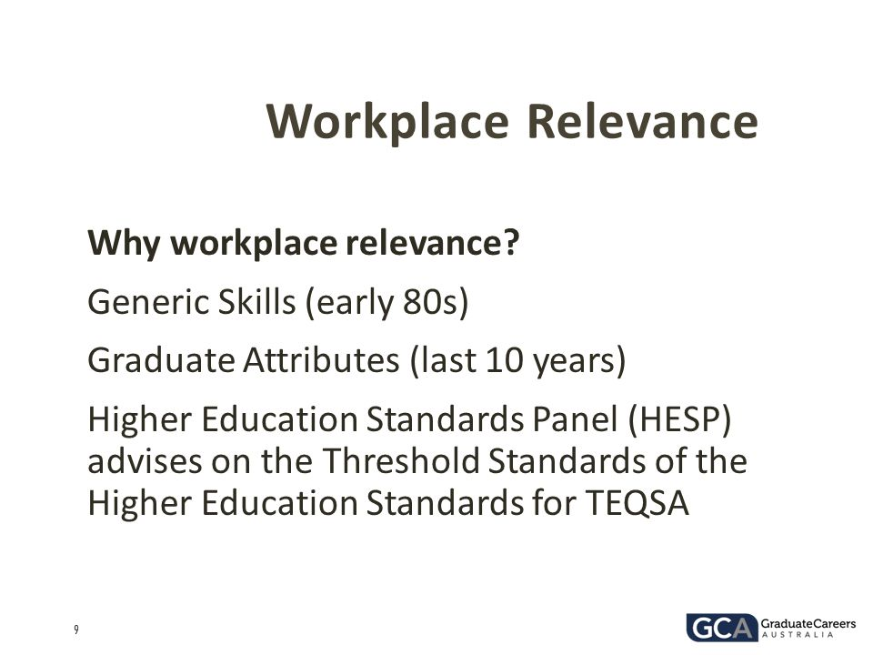 9 Why workplace relevance? Generic Skills (early 80s) Graduate Attributes (last 10 years) Higher Education Standards Panel (HESP) advises on the Thres