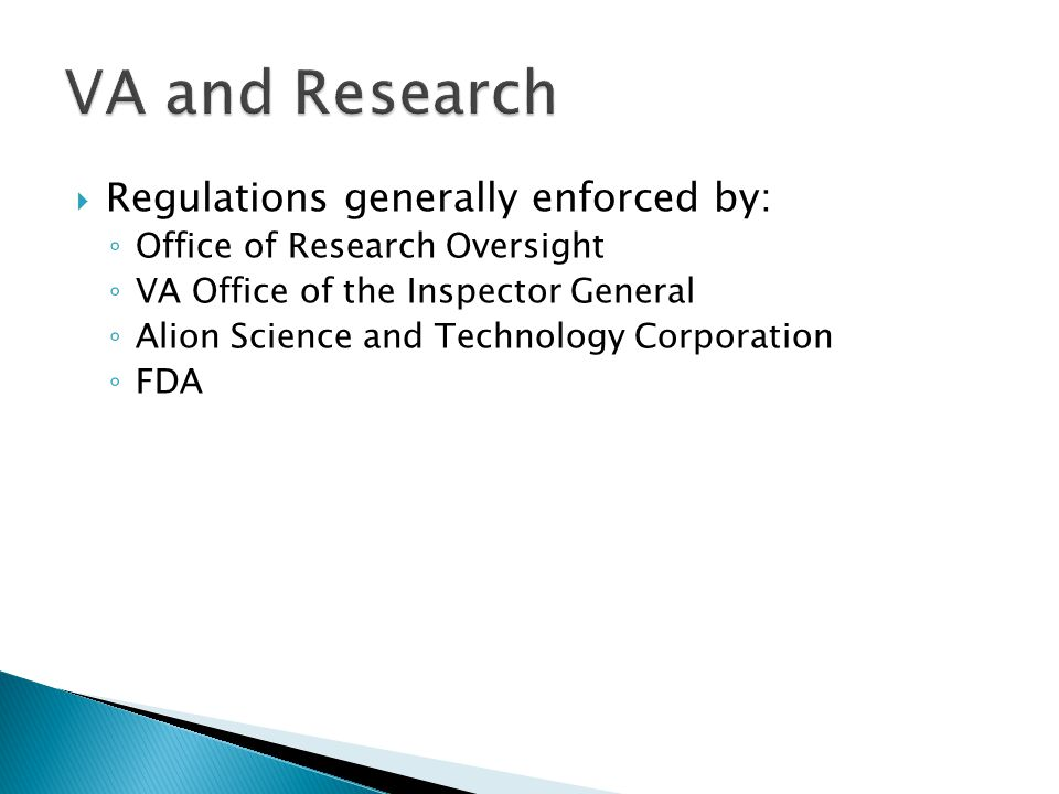  Regulations generally enforced by: ◦ Office of Research Oversight ◦ VA Office of the Inspector General ◦ Alion Science and Technology Corporation ◦ FDA