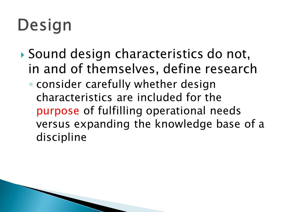  Sound design characteristics do not, in and of themselves, define research ◦ consider carefully whether design characteristics are included for the purpose of fulfilling operational needs versus expanding the knowledge base of a discipline
