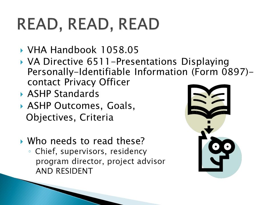  VHA Handbook 1058.05  VA Directive 6511-Presentations Displaying Personally-Identifiable Information (Form 0897)- contact Privacy Officer  ASHP Standards  ASHP Outcomes, Goals, Objectives, Criteria  Who needs to read these.
