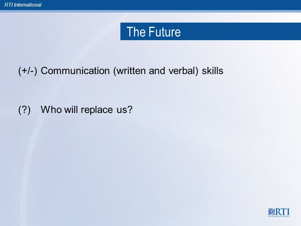 RTI International The Future (+/-)Communication (written and verbal) skills (?)Who will replace us?