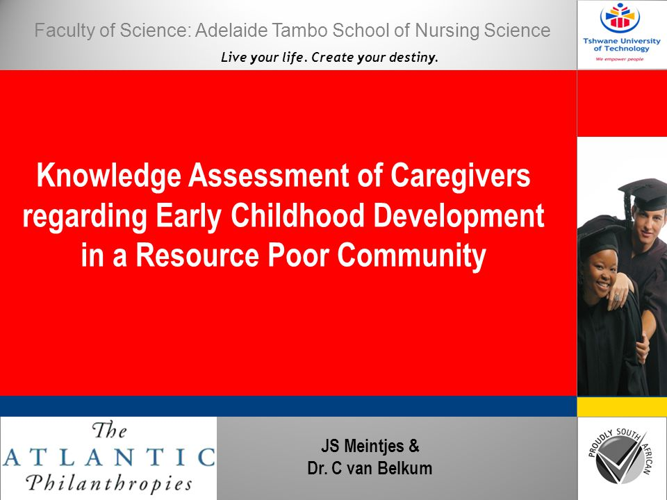 Live your life. Create your destiny. Knowledge Assessment of Caregivers regarding Early Childhood Development in a Resource Poor Community JS Meintjes