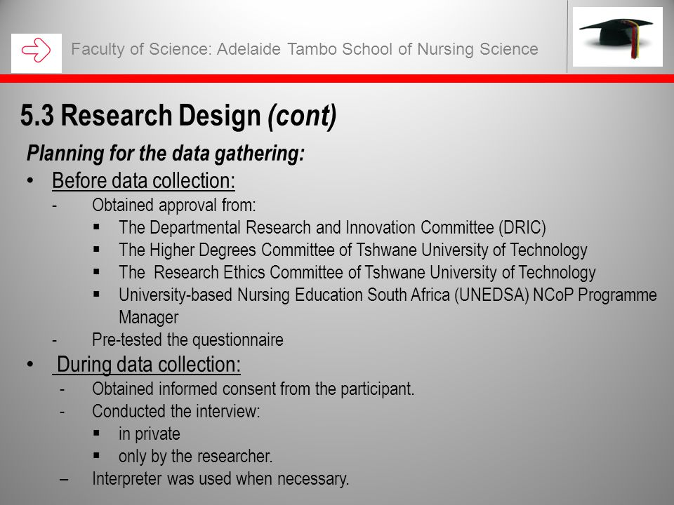 Faculty of Science: Adelaide Tambo School of Nursing Science 5.3 Research Design (cont) Planning for the data gathering: Before data collection: -Obtained approval from:  The Departmental Research and Innovation Committee (DRIC)  The Higher Degrees Committee of Tshwane University of Technology  The Research Ethics Committee of Tshwane University of Technology  University-based Nursing Education South Africa (UNEDSA) NCoP Programme Manager -Pre-tested the questionnaire During data collection: -Obtained informed consent from the participant.