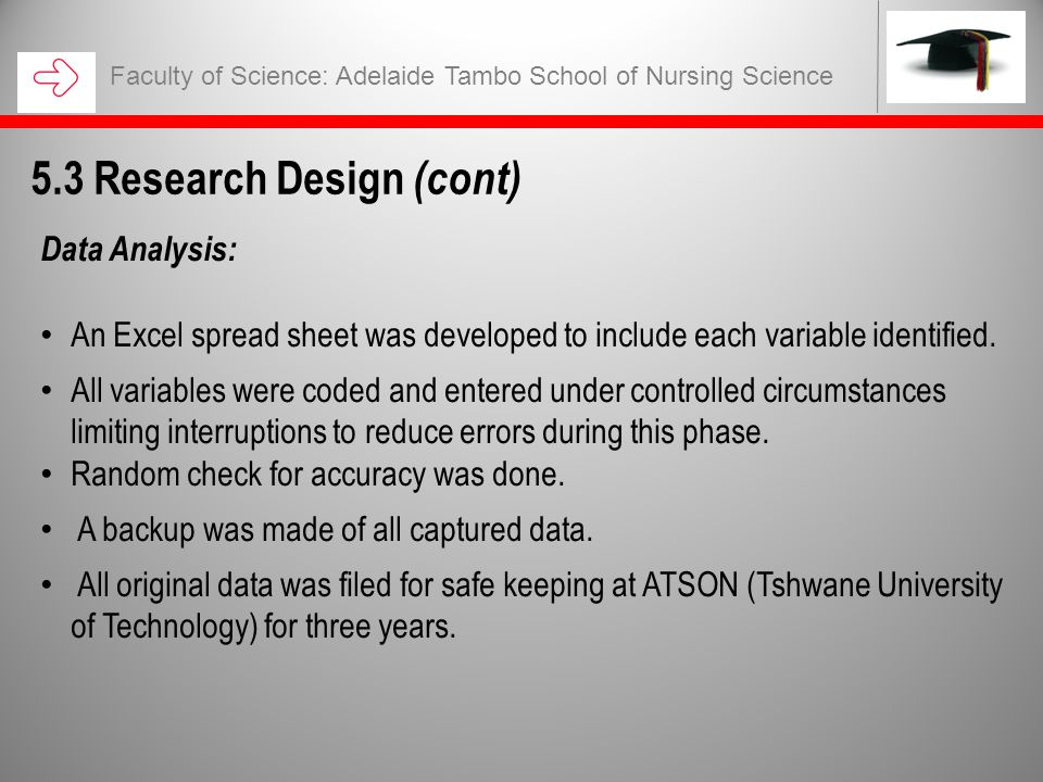 Faculty of Science: Adelaide Tambo School of Nursing Science 5.3 Research Design (cont) Data Analysis: An Excel spread sheet was developed to include each variable identified.