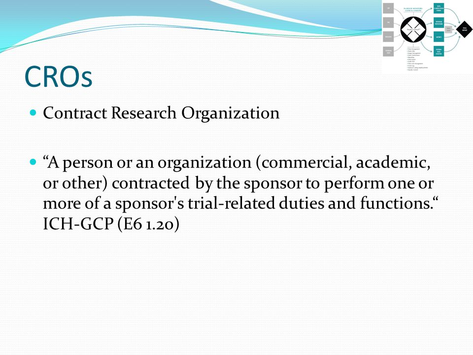CROs Contract Research Organization A person or an organization (commercial, academic, or other) contracted by the sponsor to perform one or more of a sponsor s trial-related duties and functions. ICH-GCP (E6 1.20)
