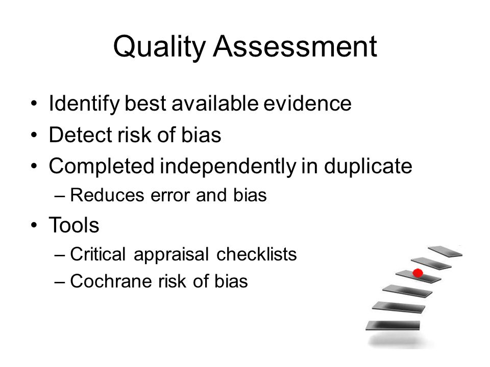Quality Assessment Identify best available evidence Detect risk of bias Completed independently in duplicate –Reduces error and bias Tools –Critical a