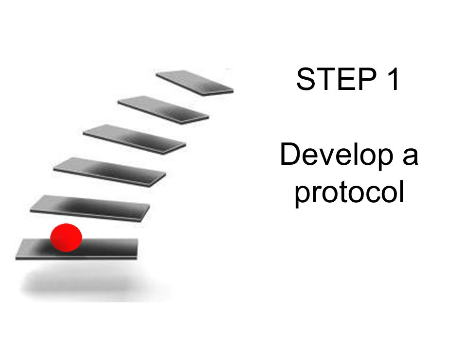 STEP 1 Develop a protocol