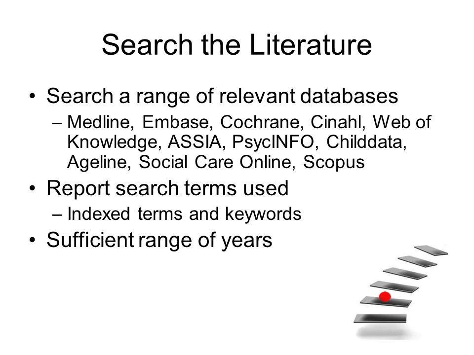 Search the literature Snowballing Key journals –Hand/e-TOCs searching Unpublished research –Experts/Manufacturers/Trial registers Non-journal literature –Websites Reference lists