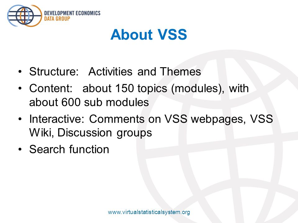 About VSS Structure: Activities and Themes Content: about 150 topics (modules), with about 600 sub modules Interactive: Comments on VSS webpages, VSS Wiki, Discussion groups Search function www.virtualstatisticalsystem.org