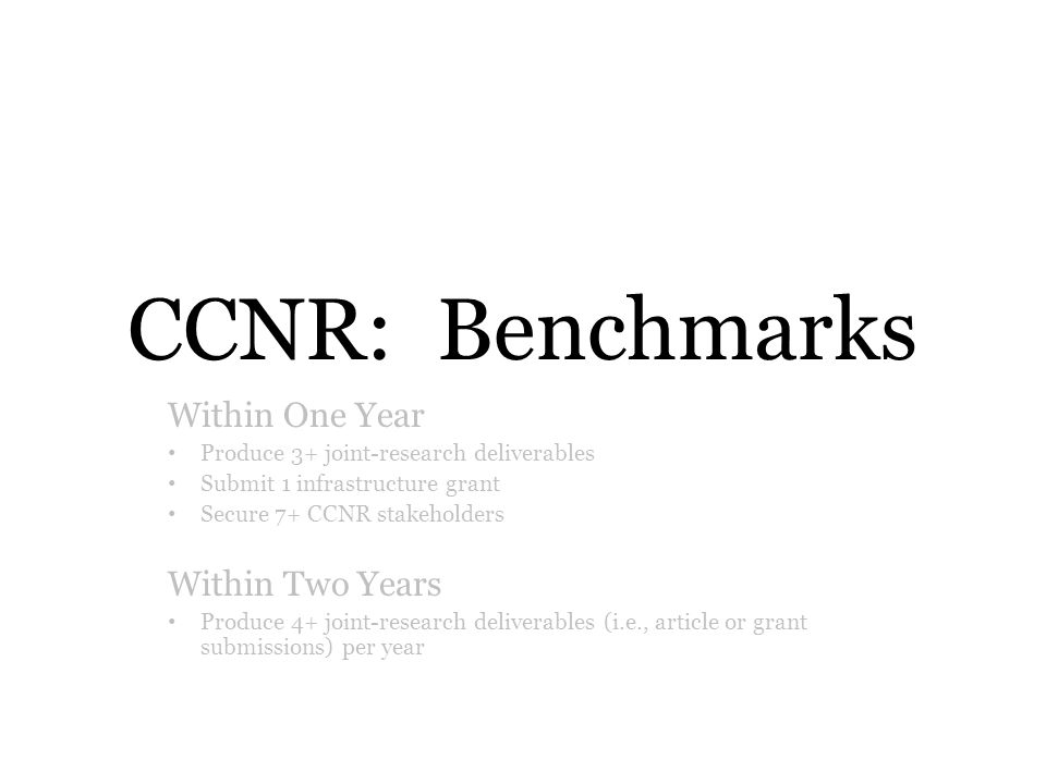 CCNR: Benchmarks Within One Year Produce 3+ joint-research deliverables Submit 1 infrastructure grant Secure 7+ CCNR stakeholders Within Two Years Produce 4+ joint-research deliverables (i.e., article or grant submissions) per year