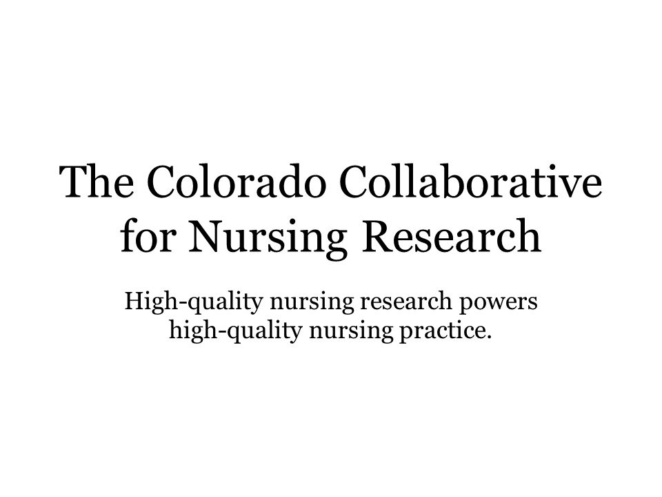 The Colorado Collaborative for Nursing Research High-quality nursing research powers high-quality nursing practice.