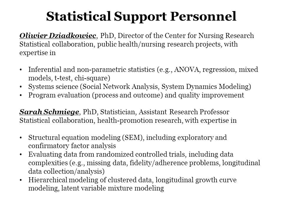 Statistical Support Personnel Oliwier Dziadkowiec, PhD, Director of the Center for Nursing Research Statistical collaboration, public health/nursing research projects, with expertise in Inferential and non-parametric statistics (e.g., ANOVA, regression, mixed models, t-test, chi-square) Systems science (Social Network Analysis, System Dynamics Modeling) Program evaluation (process and outcome) and quality improvement Sarah Schmiege, PhD, Statistician, Assistant Research Professor Statistical collaboration, health-promotion research, with expertise in Structural equation modeling (SEM), including exploratory and confirmatory factor analysis Evaluating data from randomized controlled trials, including data complexities (e.g., missing data, fidelity/adherence problems, longitudinal data collection/analysis) Hierarchical modeling of clustered data, longitudinal growth curve modeling, latent variable mixture modeling