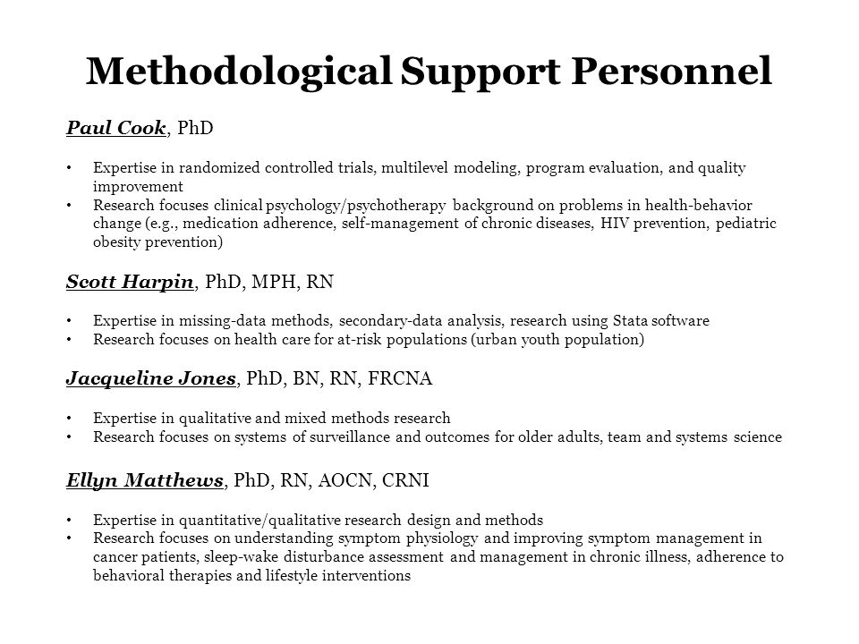 Methodological Support Personnel Paul Cook, PhD Expertise in randomized controlled trials, multilevel modeling, program evaluation, and quality improvement Research focuses clinical psychology/psychotherapy background on problems in health-behavior change (e.g., medication adherence, self-management of chronic diseases, HIV prevention, pediatric obesity prevention) Scott Harpin, PhD, MPH, RN Expertise in missing-data methods, secondary-data analysis, research using Stata software Research focuses on health care for at-risk populations (urban youth population) Jacqueline Jones, PhD, BN, RN, FRCNA Expertise in qualitative and mixed methods research Research focuses on systems of surveillance and outcomes for older adults, team and systems science Ellyn Matthews, PhD, RN, AOCN, CRNI Expertise in quantitative/qualitative research design and methods Research focuses on understanding symptom physiology and improving symptom management in cancer patients, sleep-wake disturbance assessment and management in chronic illness, adherence to behavioral therapies and lifestyle interventions