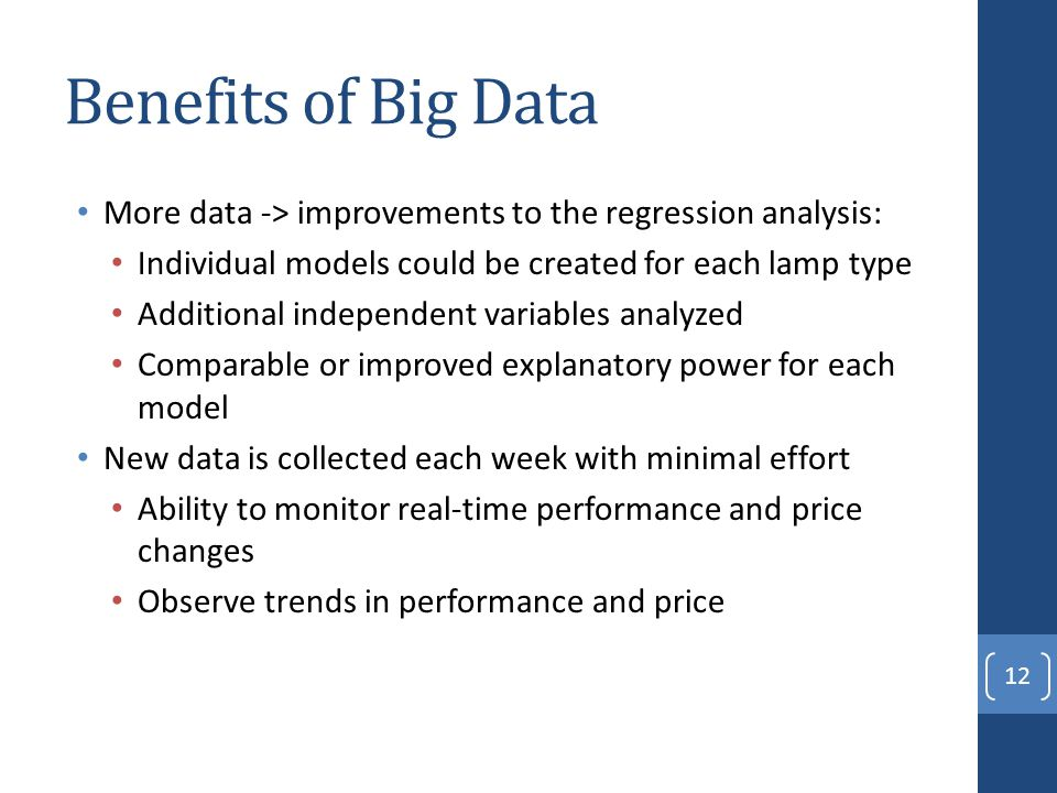Benefits of Big Data More data -> improvements to the regression analysis: Individual models could be created for each lamp type Additional independent variables analyzed Comparable or improved explanatory power for each model New data is collected each week with minimal effort Ability to monitor real-time performance and price changes Observe trends in performance and price 12