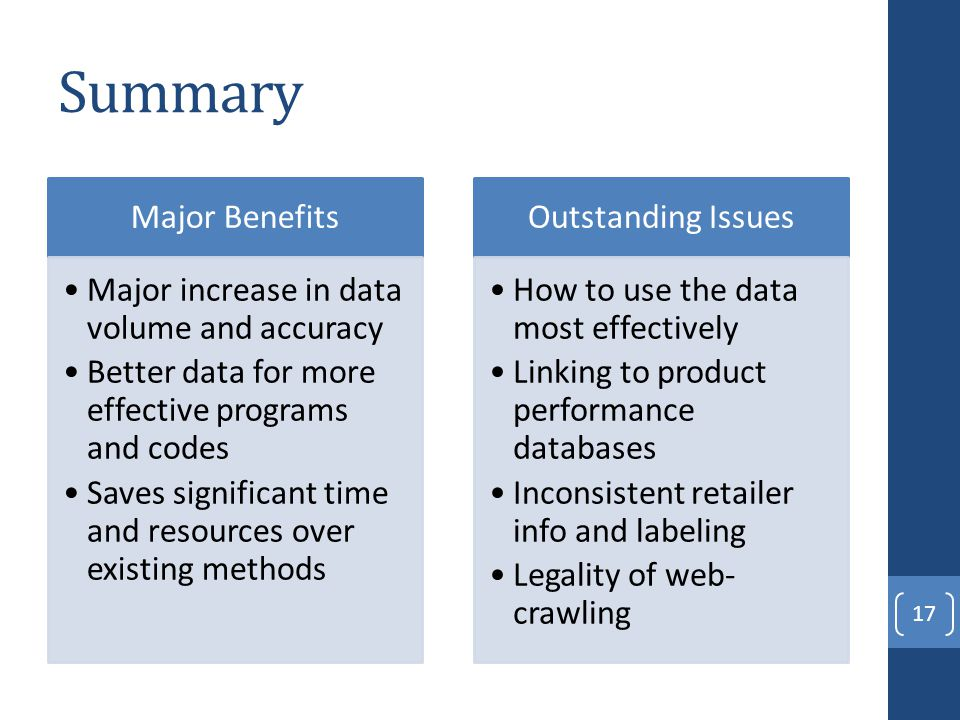 Summary Major Benefits Major increase in data volume and accuracy Better data for more effective programs and codes Saves significant time and resources over existing methods Outstanding Issues How to use the data most effectively Linking to product performance databases Inconsistent retailer info and labeling Legality of web- crawling 17
