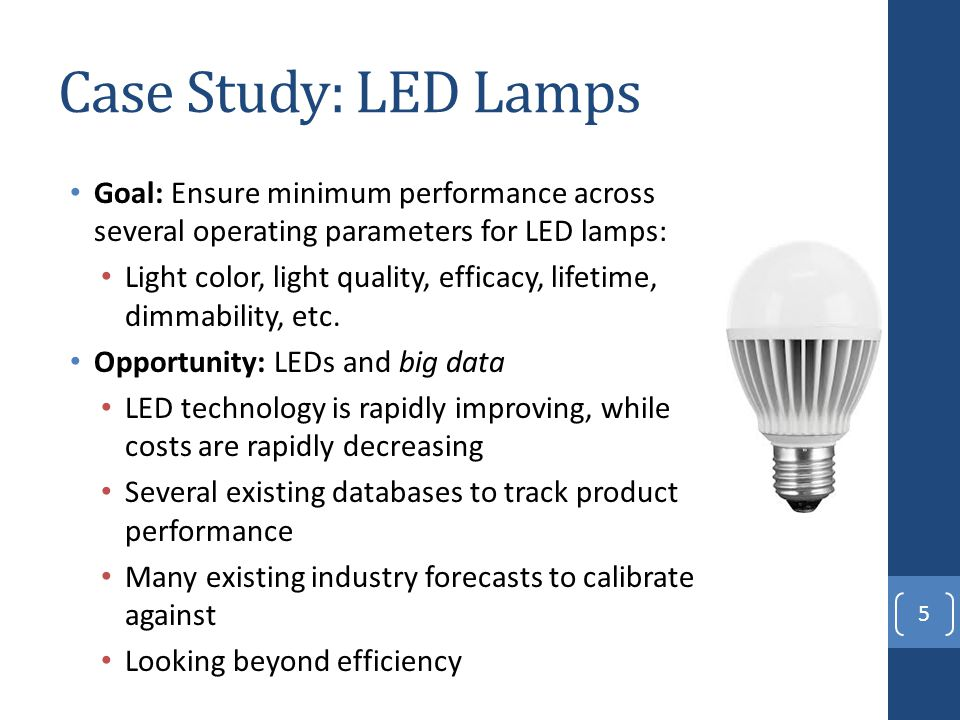 Case Study: LED Lamps Goal: Ensure minimum performance across several operating parameters for LED lamps: Light color, light quality, efficacy, lifetime, dimmability, etc.