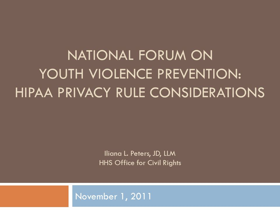 NATIONAL FORUM ON YOUTH VIOLENCE PREVENTION: HIPAA PRIVACY RULE CONSIDERATIONS November 1, 2011 Iliana L.