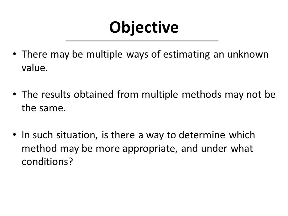 Objective There may be multiple ways of estimating an unknown value. The results obtained from multiple methods may not be the same. In such situation