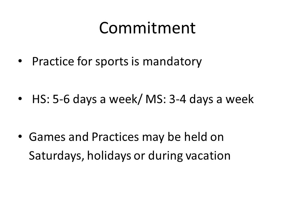 Commitment Practice for sports is mandatory HS: 5-6 days a week/ MS: 3-4 days a week Games and Practices may be held on Saturdays, holidays or during vacation