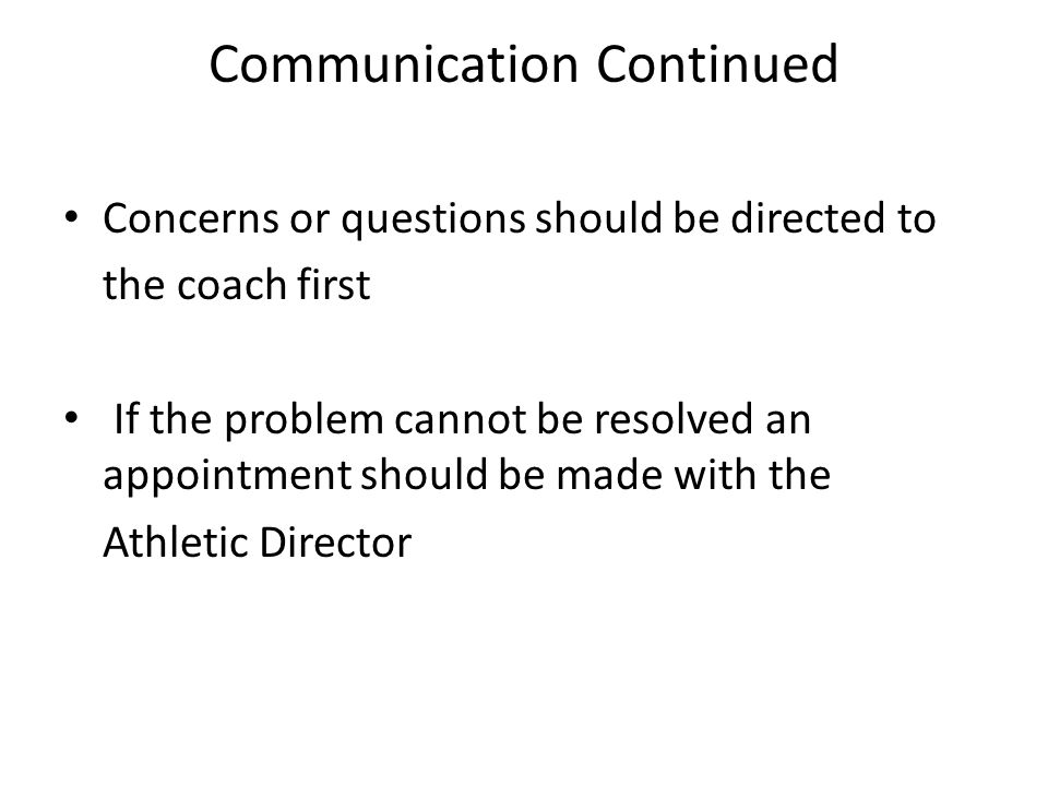 Communication Continued Concerns or questions should be directed to the coach first If the problem cannot be resolved an appointment should be made with the Athletic Director