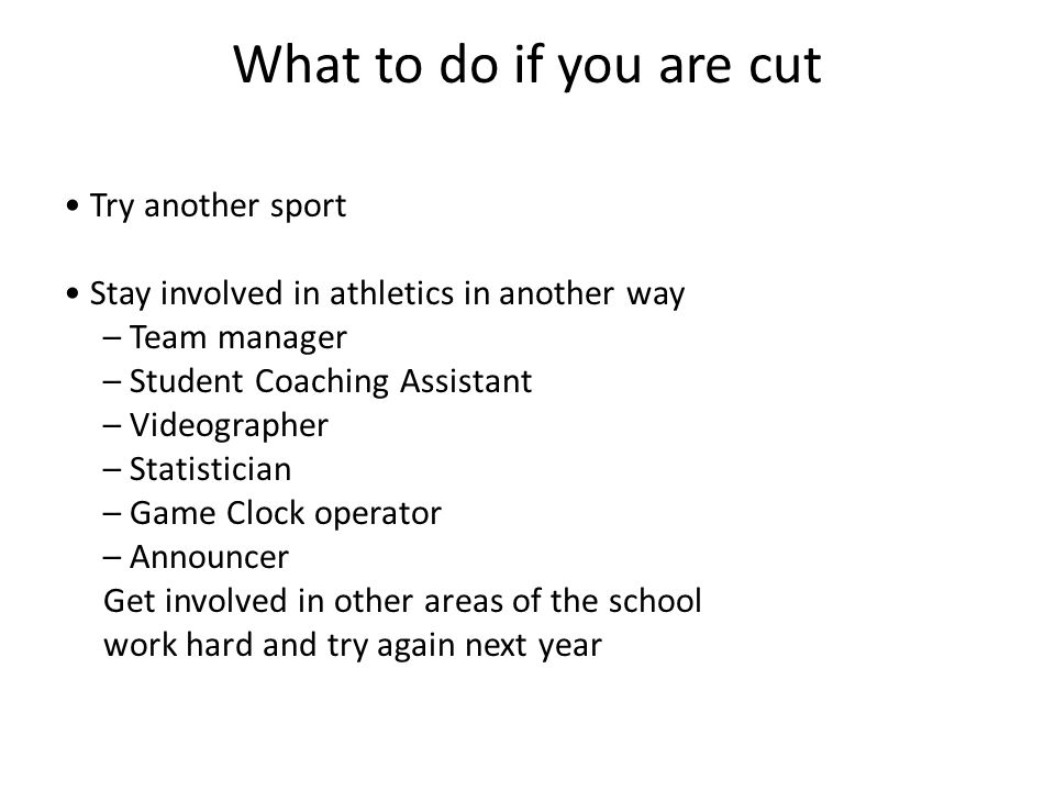 What to do if you are cut Try another sport Stay involved in athletics in another way – Team manager – Student Coaching Assistant – Videographer – Statistician – Game Clock operator – Announcer Get involved in other areas of the school work hard and try again next year