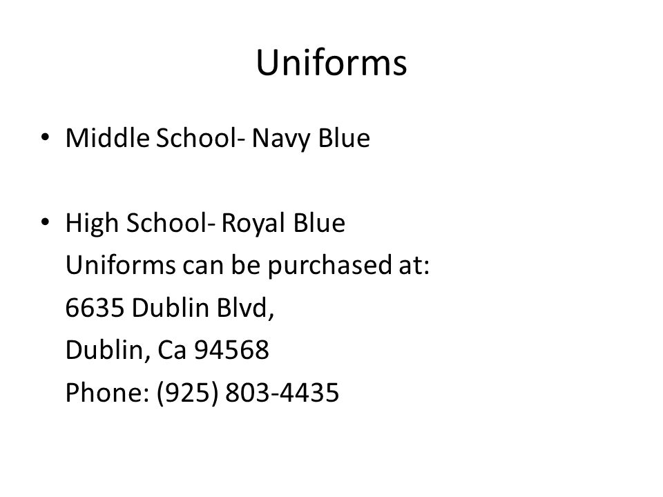Uniforms Middle School- Navy Blue High School- Royal Blue Uniforms can be purchased at: 6635 Dublin Blvd, Dublin, Ca 94568 Phone: (925) 803-4435