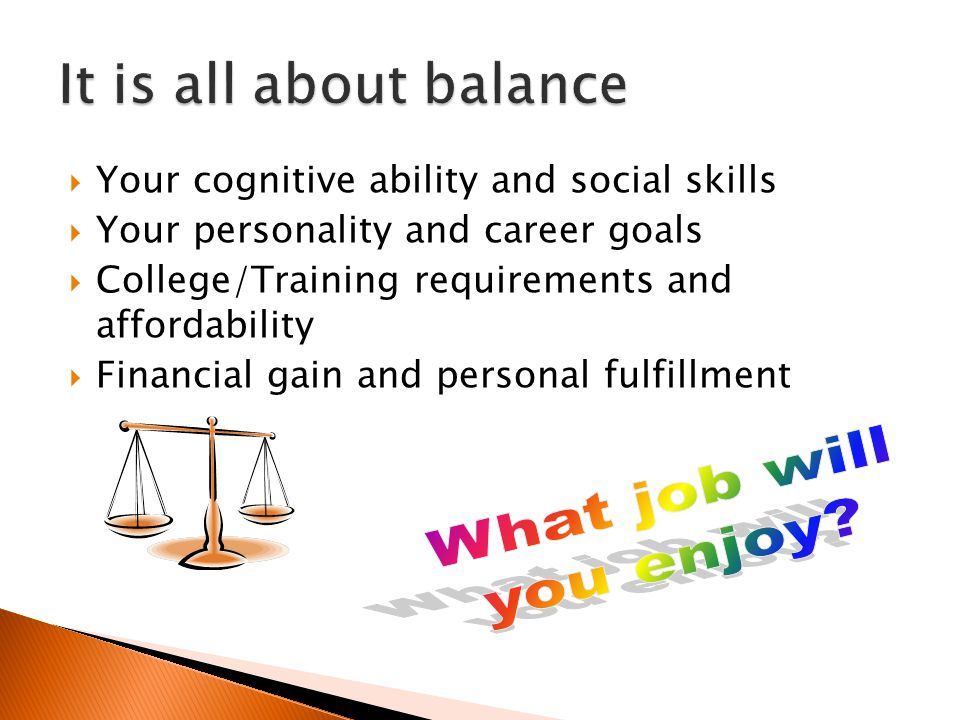  Your cognitive ability and social skills  Your personality and career goals  College/Training requirements and affordability  Financial gain and personal fulfillment