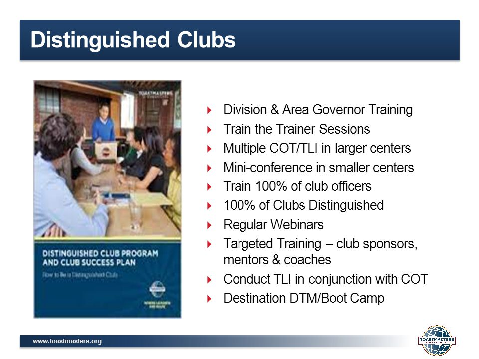 www.toastmasters.org Distinguished Clubs  Division & Area Governor Training  Train the Trainer Sessions  Multiple COT/TLI in larger centers  Mini-conference in smaller centers  Train 100% of club officers  100% of Clubs Distinguished  Regular Webinars  Targeted Training – club sponsors, mentors & coaches  Conduct TLI in conjunction with COT  Destination DTM/Boot Camp