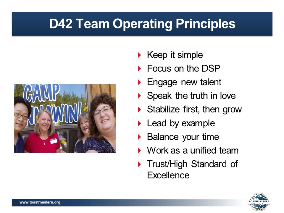 www.toastmasters.org D42 Team Operating Principles  Keep it simple  Focus on the DSP  Engage new talent  Speak the truth in love  Stabilize first, then grow  Lead by example  Balance your time  Work as a unified team  Trust/High Standard of Excellence