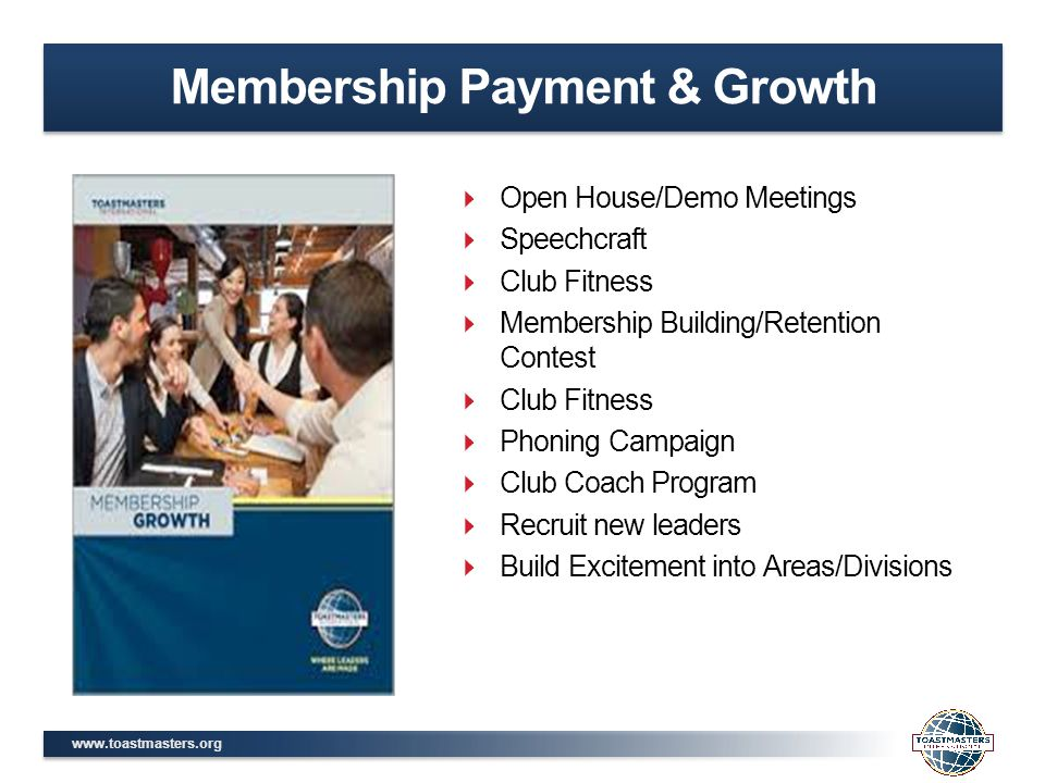 www.toastmasters.org Membership Payment & Growth  Open House/Demo Meetings  Speechcraft  Club Fitness  Membership Building/Retention Contest  Club Fitness  Phoning Campaign  Club Coach Program  Recruit new leaders  Build Excitement into Areas/Divisions
