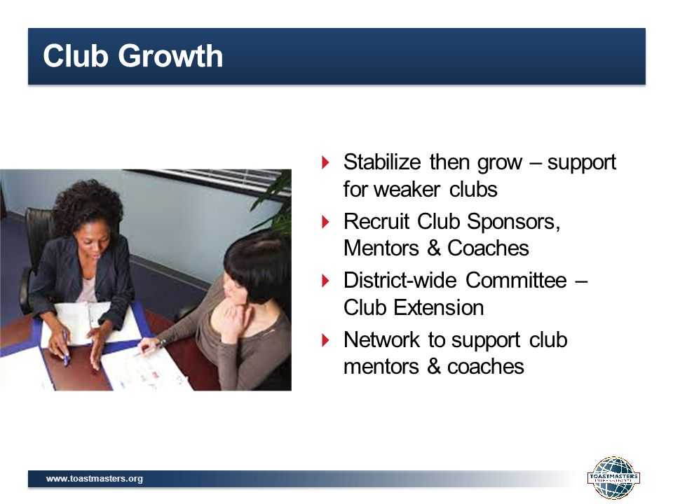 www.toastmasters.org Club Growth  Stabilize then grow – support for weaker clubs  Recruit Club Sponsors, Mentors & Coaches  District-wide Committee – Club Extension  Network to support club mentors & coaches